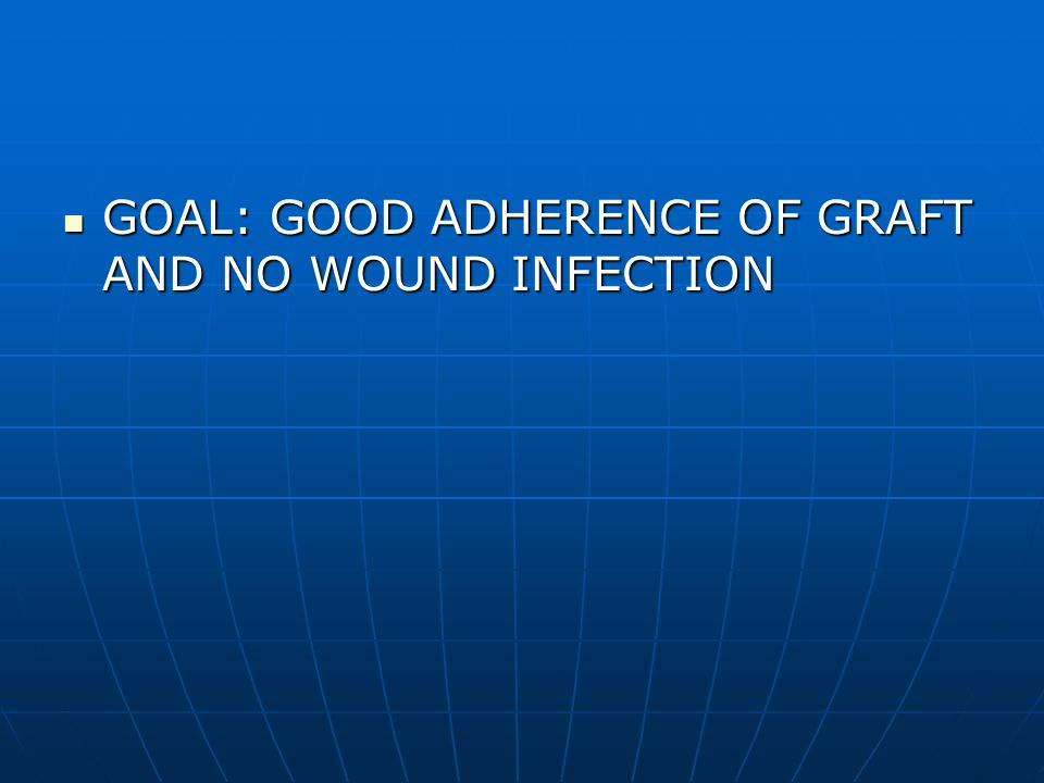 GOAL: GOOD ADHERENCE OF GRAFT AND NO WOUND INFECTION