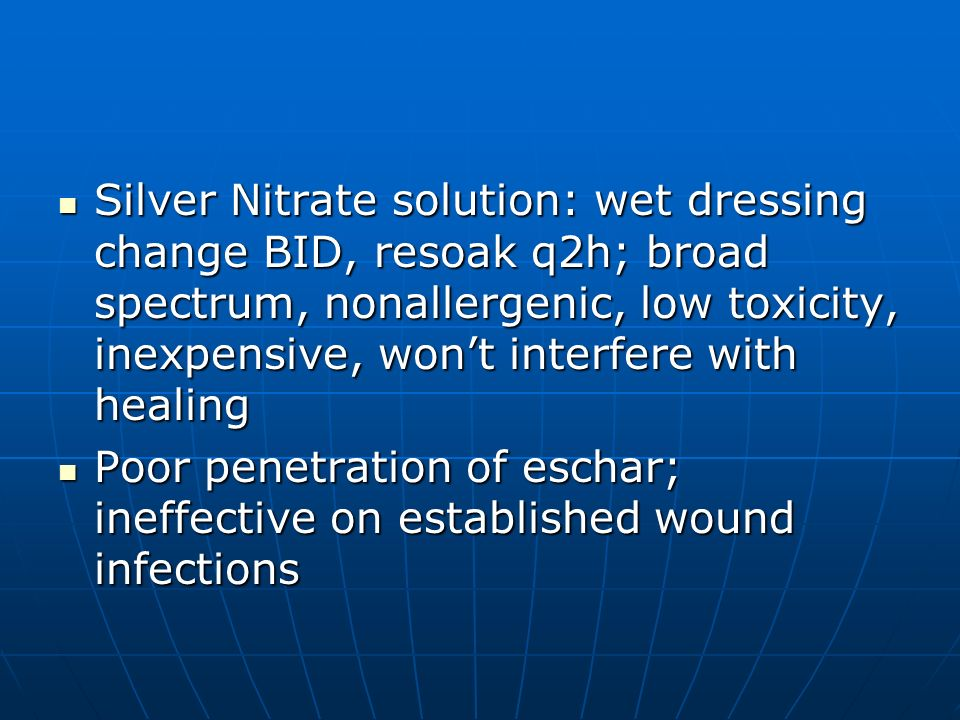 Silver Nitrate solution: wet dressing change BID, resoak q2h; broad spectrum, nonallergenic, low toxicity, inexpensive, won't interfere with healing