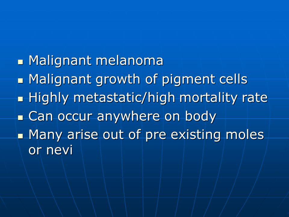Malignant melanoma Malignant growth of pigment cells. Highly metastatic/high mortality rate. Can occur anywhere on body.