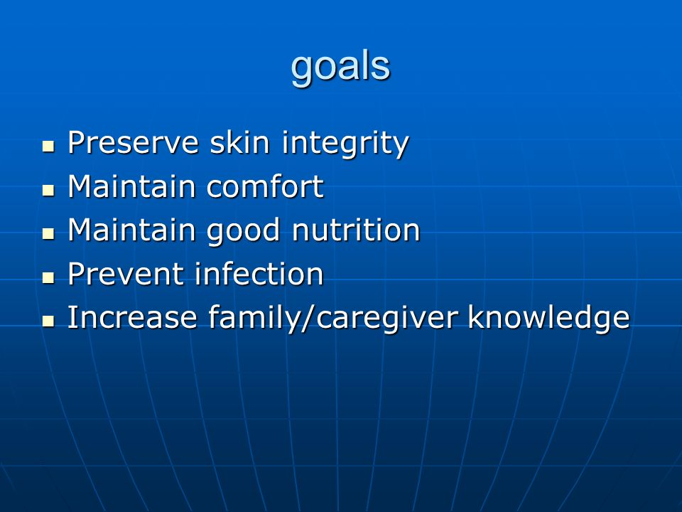 goals Preserve skin integrity Maintain comfort Maintain good nutrition