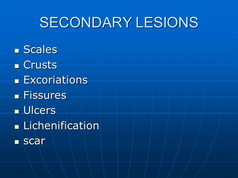 SECONDARY LESIONS Scales Crusts Excoriations Fissures Ulcers