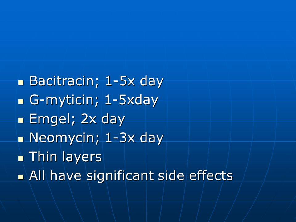 Bacitracin; 1-5x day G-myticin; 1-5xday. Emgel; 2x day.