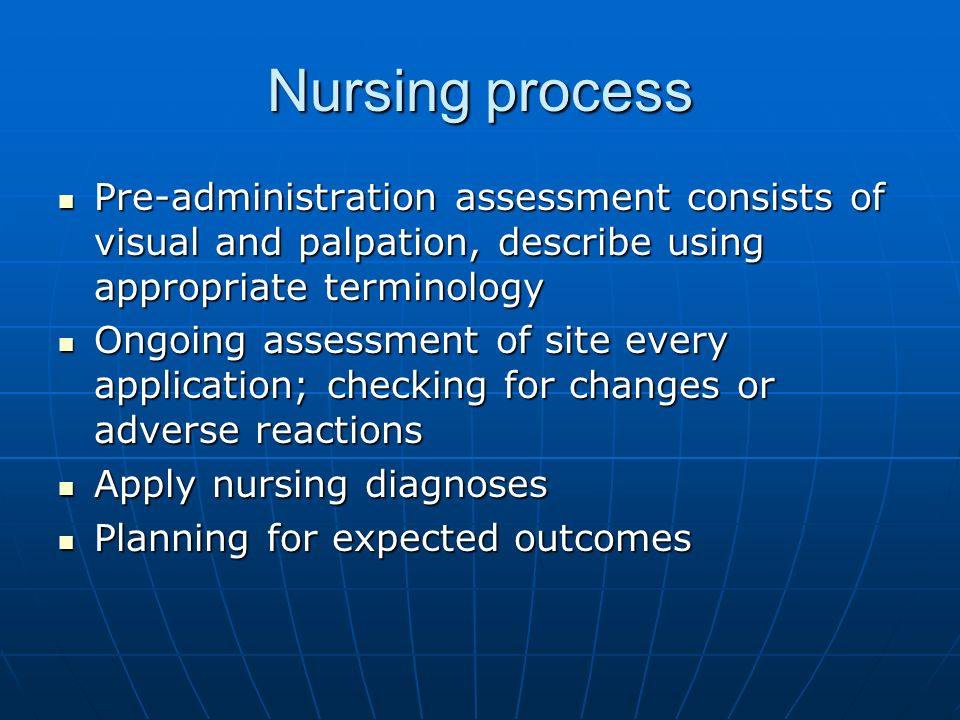 Nursing process Pre-administration assessment consists of visual and palpation, describe using appropriate terminology.