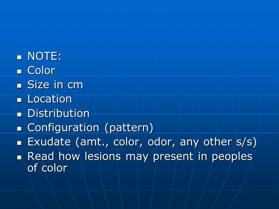 NOTE: Color. Size in cm. Location. Distribution. Configuration (pattern) Exudate (amt., color, odor, any other s/s)