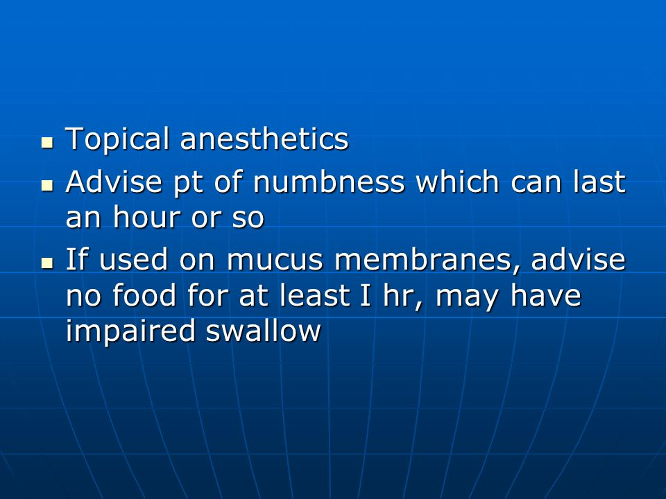 Topical anesthetics Advise pt of numbness which can last an hour or so.