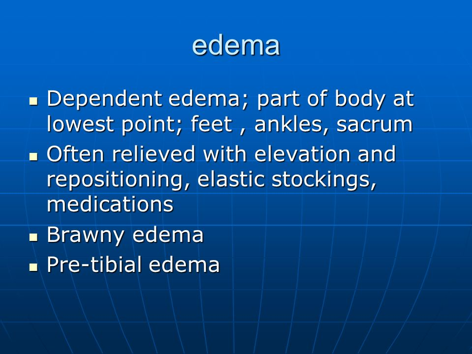 edema Dependent edema; part of body at lowest point; feet , ankles, sacrum.