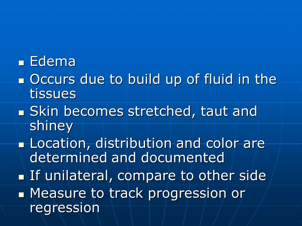 Edema Occurs due to build up of fluid in the tissues. Skin becomes stretched, taut and shiney.