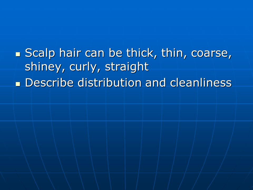 Scalp hair can be thick, thin, coarse, shiney, curly, straight