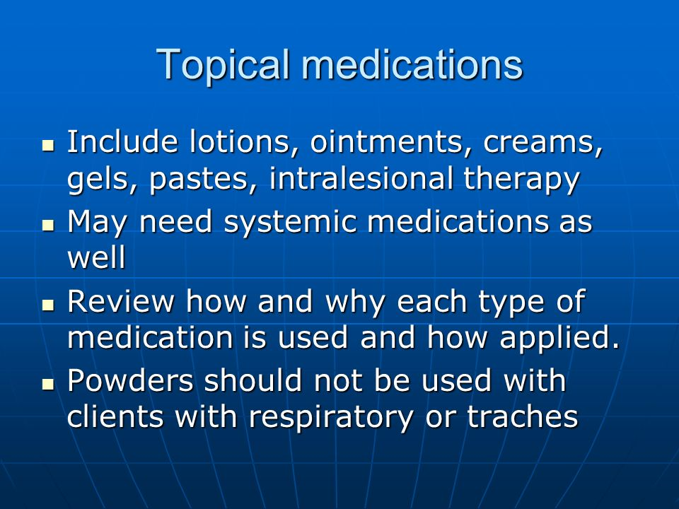 Topical medications Include lotions, ointments, creams, gels, pastes, intralesional therapy. May need systemic medications as well.