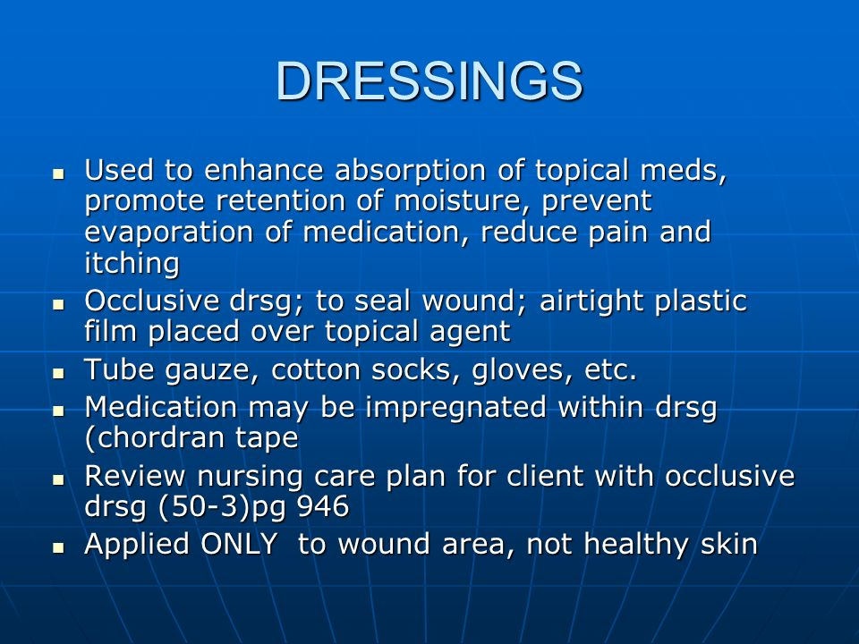 DRESSINGS Used to enhance absorption of topical meds, promote retention of moisture, prevent evaporation of medication, reduce pain and itching.