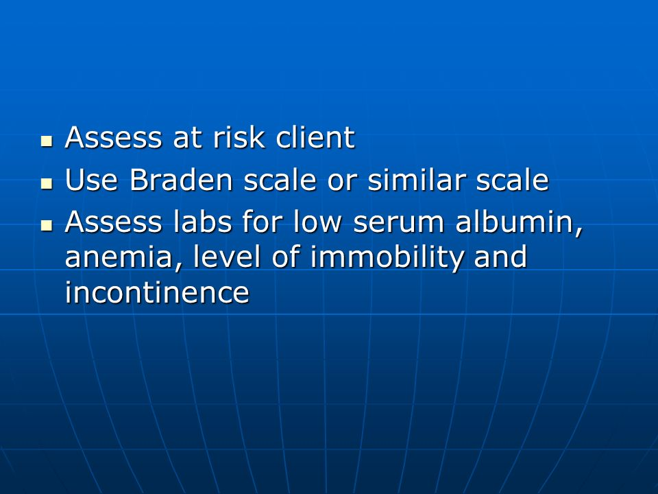 Assess at risk client Use Braden scale or similar scale.