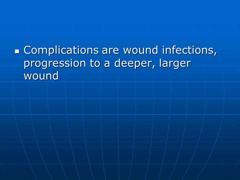 Complications are wound infections, progression to a deeper, larger wound
