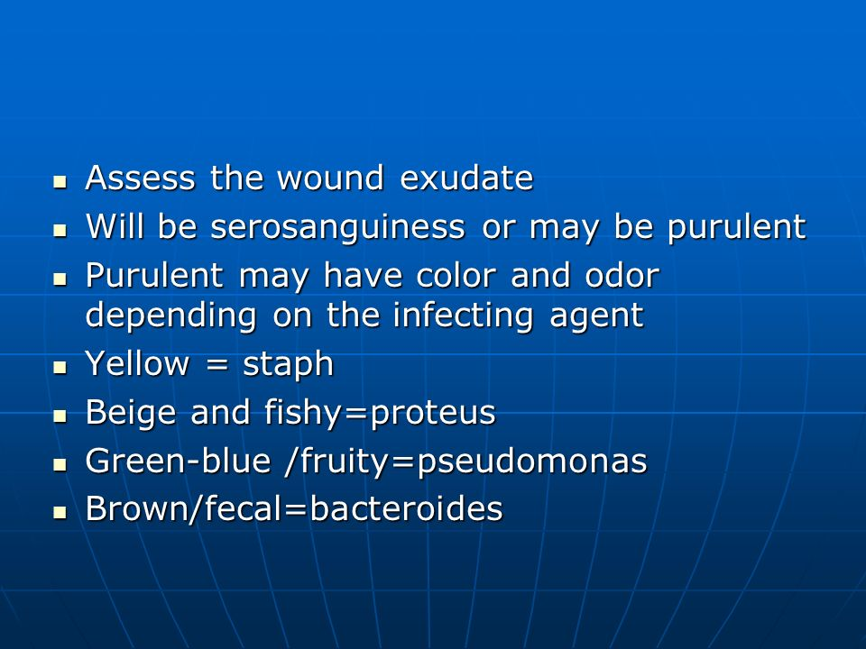 Assess the wound exudate