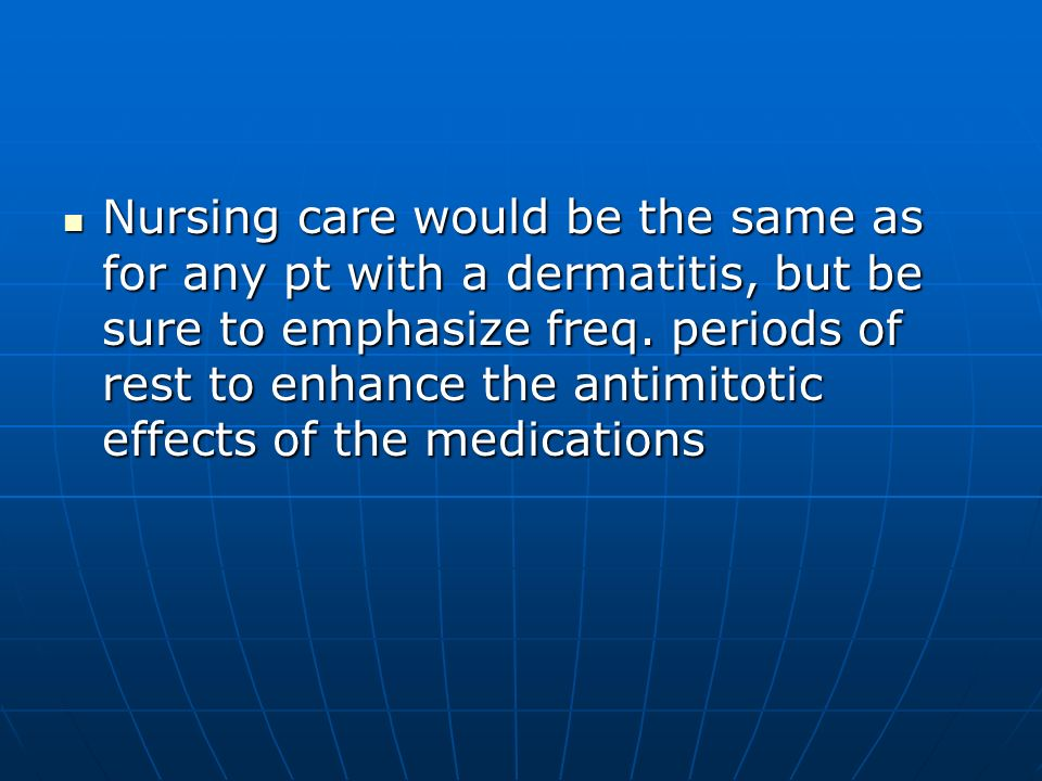 Nursing care would be the same as for any pt with a dermatitis, but be sure to emphasize freq.