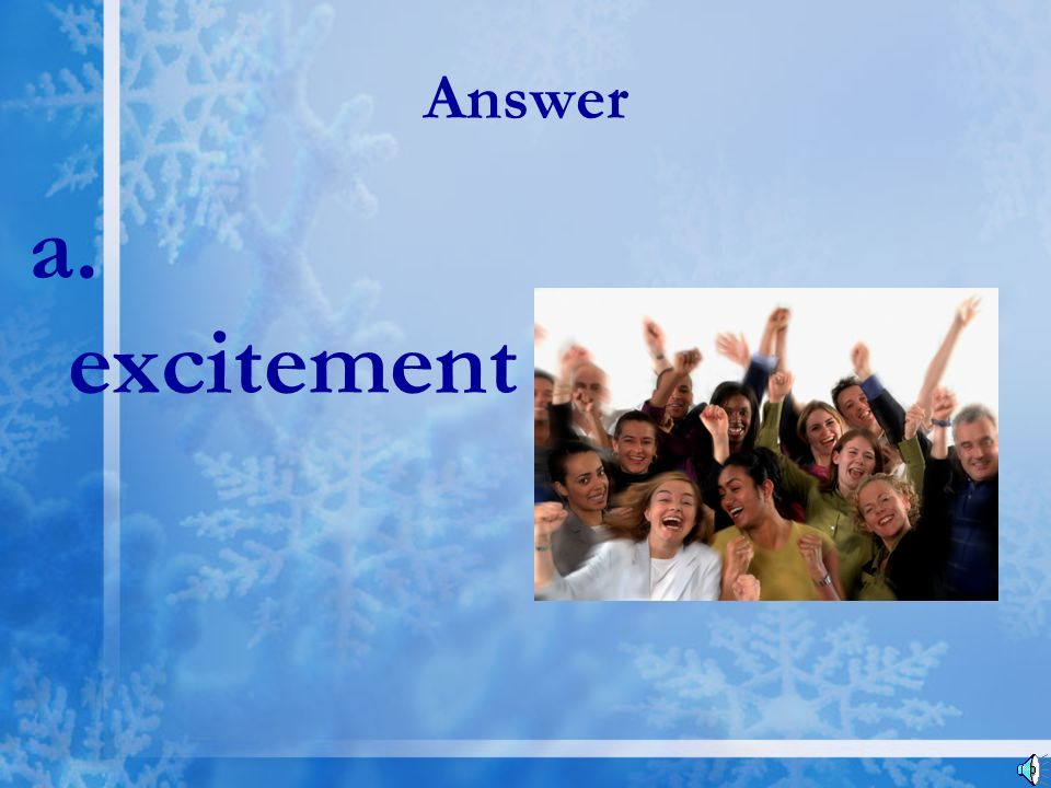 Answer a. excitement