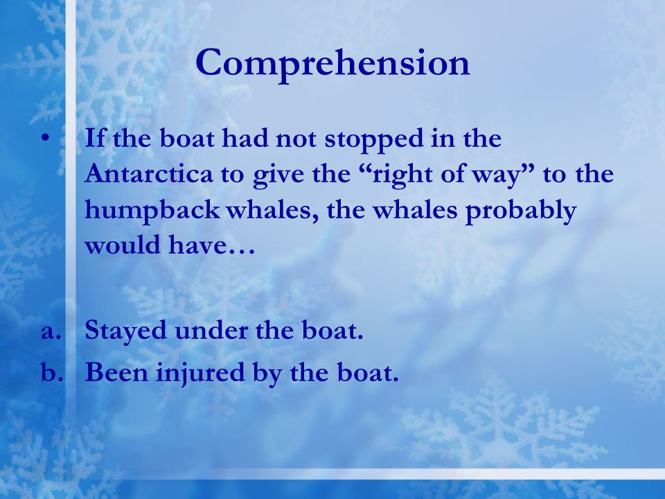 Comprehension If the boat had not stopped in the Antarctica to give the right of way to the humpback whales, the whales probably would have…