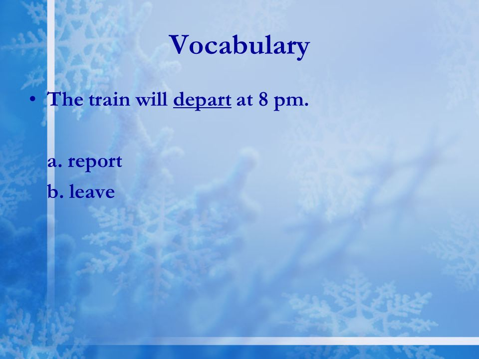 Vocabulary The train will depart at 8 pm. a. report b. leave