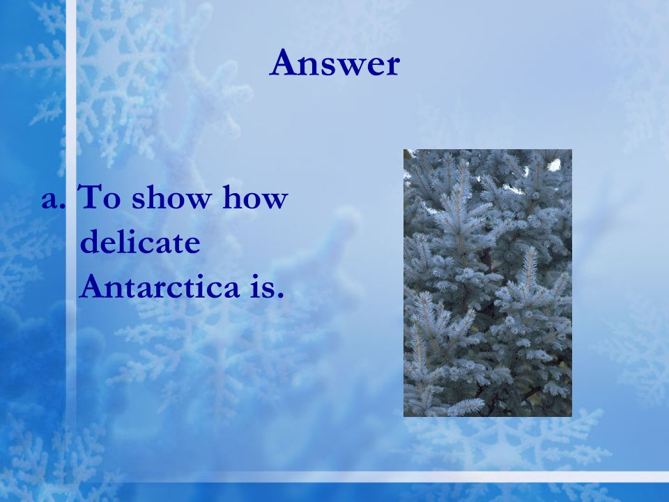 Answer a. To show how delicate Antarctica is.