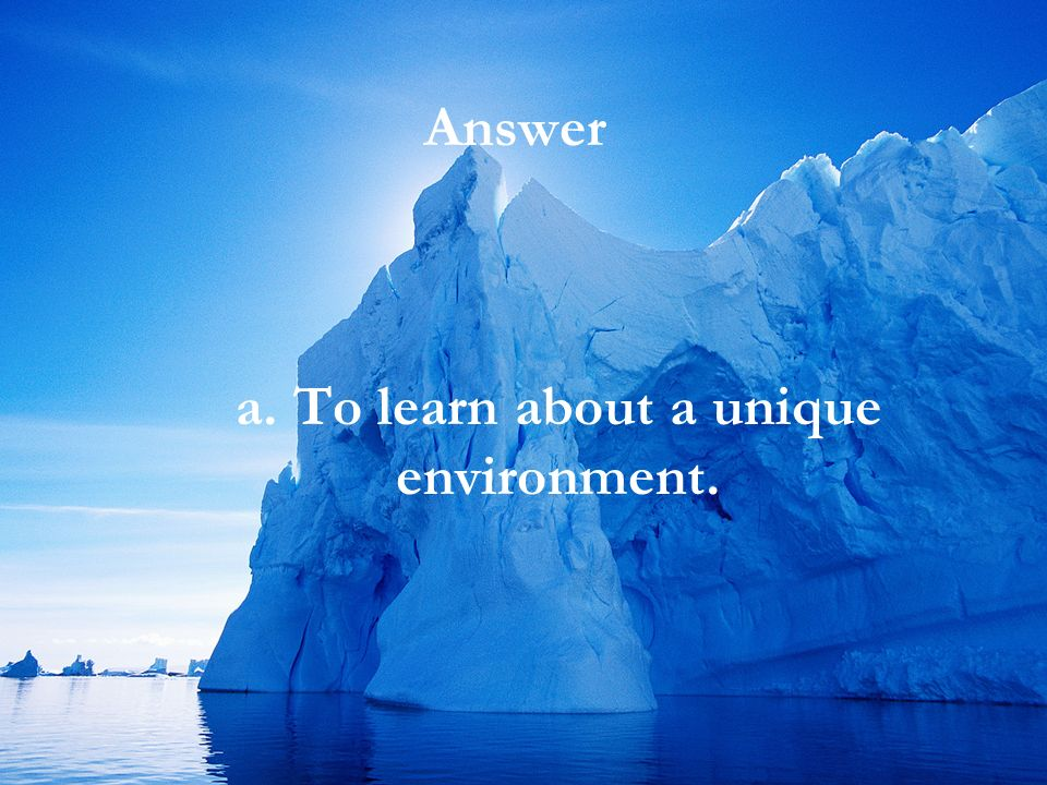 Answer a. To learn about a unique environment.