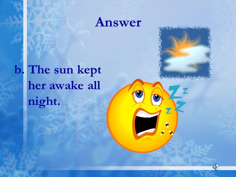 Answer b. The sun kept her awake all night.