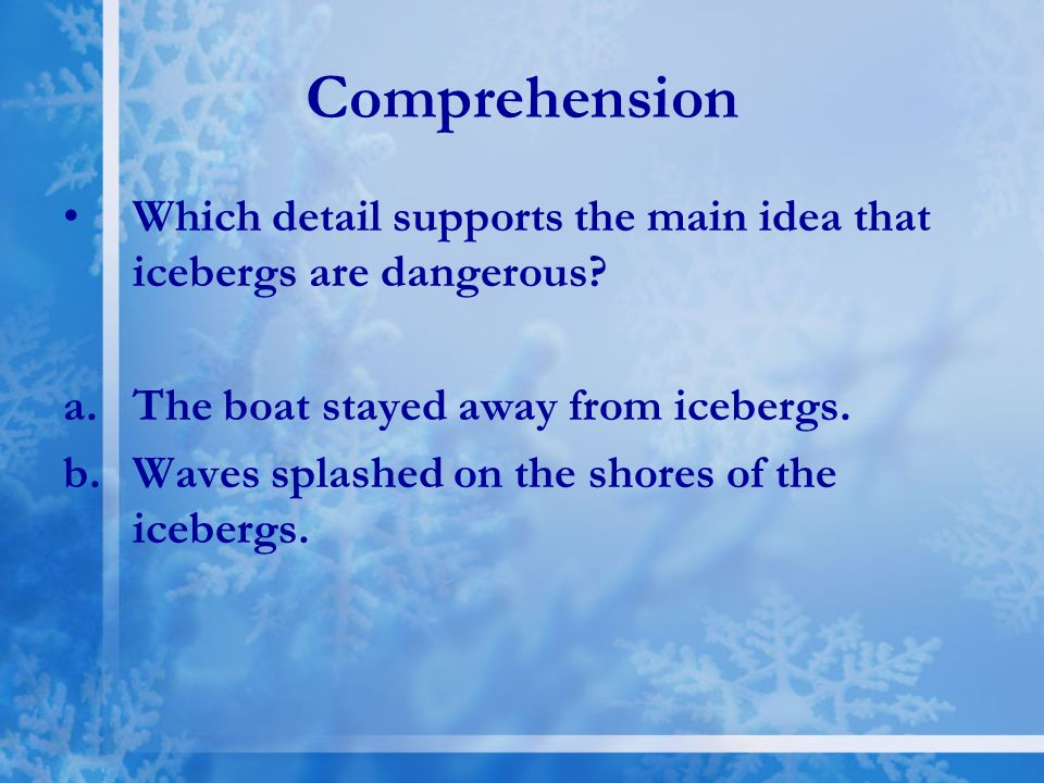 Comprehension Which detail supports the main idea that icebergs are dangerous The boat stayed away from icebergs.