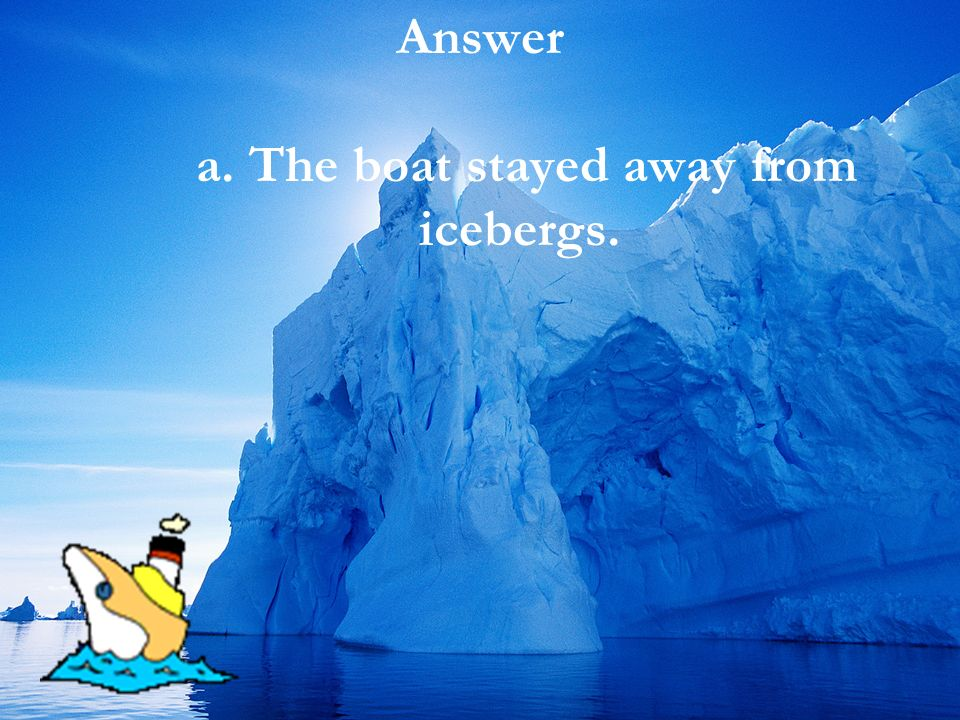 Answer a. The boat stayed away from icebergs.