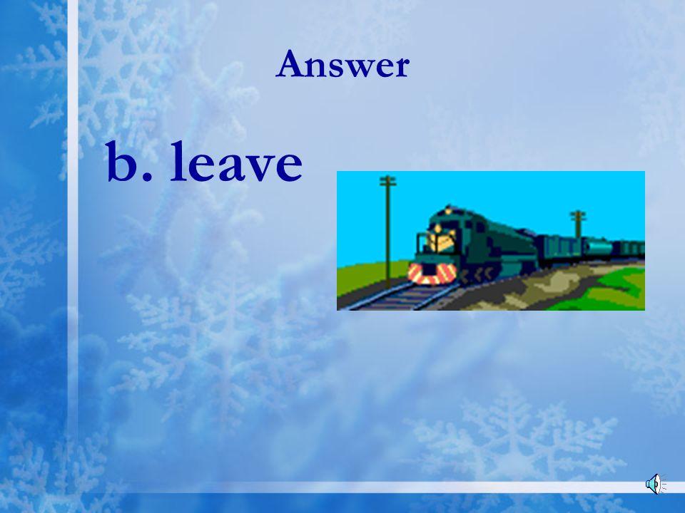 Answer b. leave