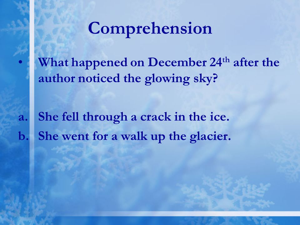 Comprehension What happened on December 24th after the author noticed the glowing sky She fell through a crack in the ice.
