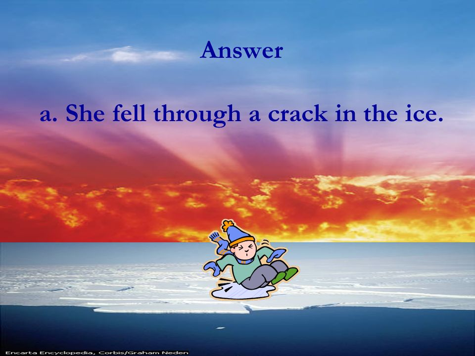 Answer a. She fell through a crack in the ice.