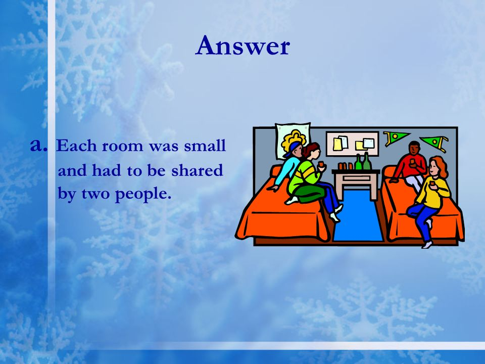 Answer a. Each room was small and had to be shared by two people.
