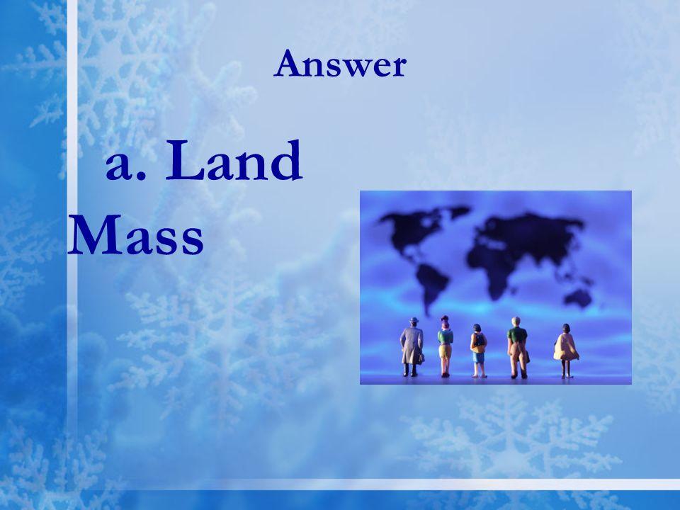 Answer a. Land Mass