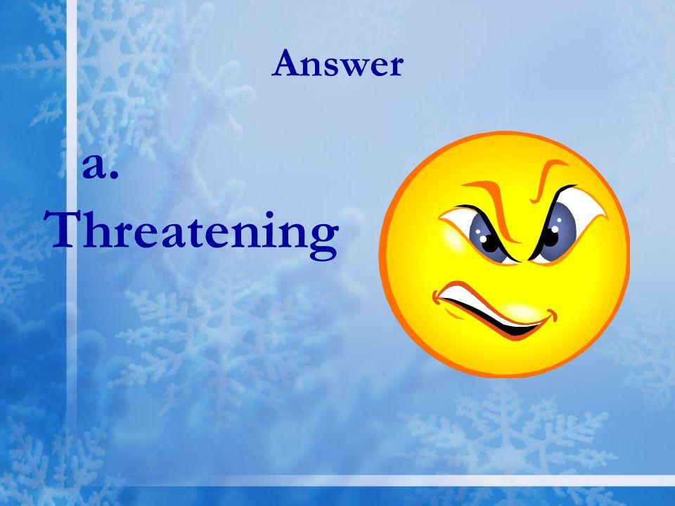 Answer a. Threatening