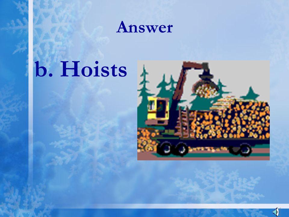 Answer b. Hoists