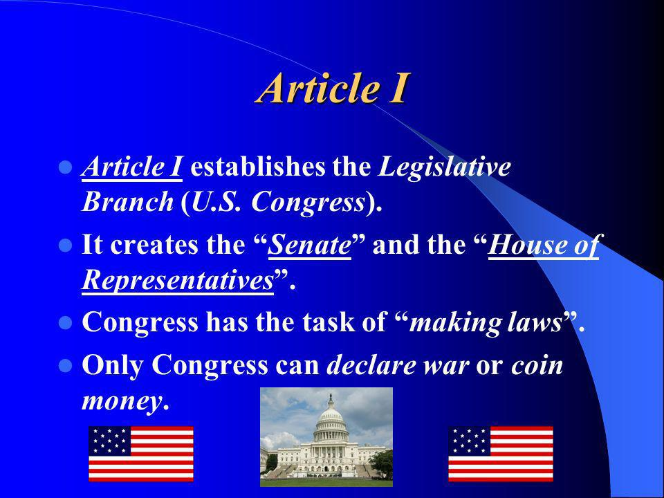 Article I Article I establishes the Legislative Branch (U.S. Congress). It creates the Senate and the House of Representatives .