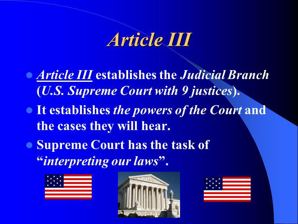 Article III Article III establishes the Judicial Branch (U.S. Supreme Court with 9 justices).
