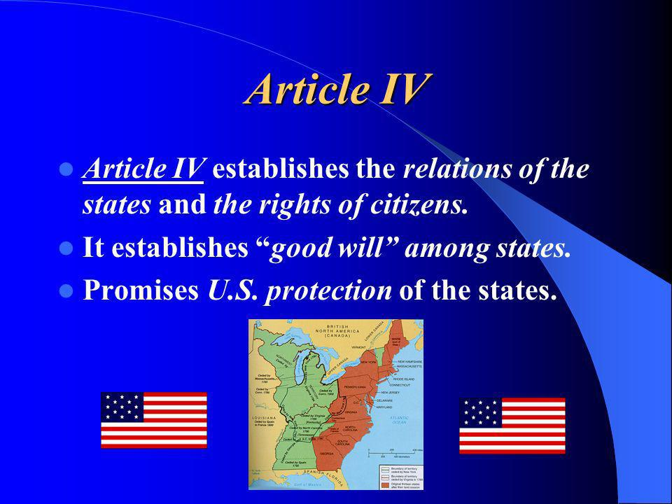 Article IV Article IV establishes the relations of the states and the rights of citizens. It establishes good will among states.