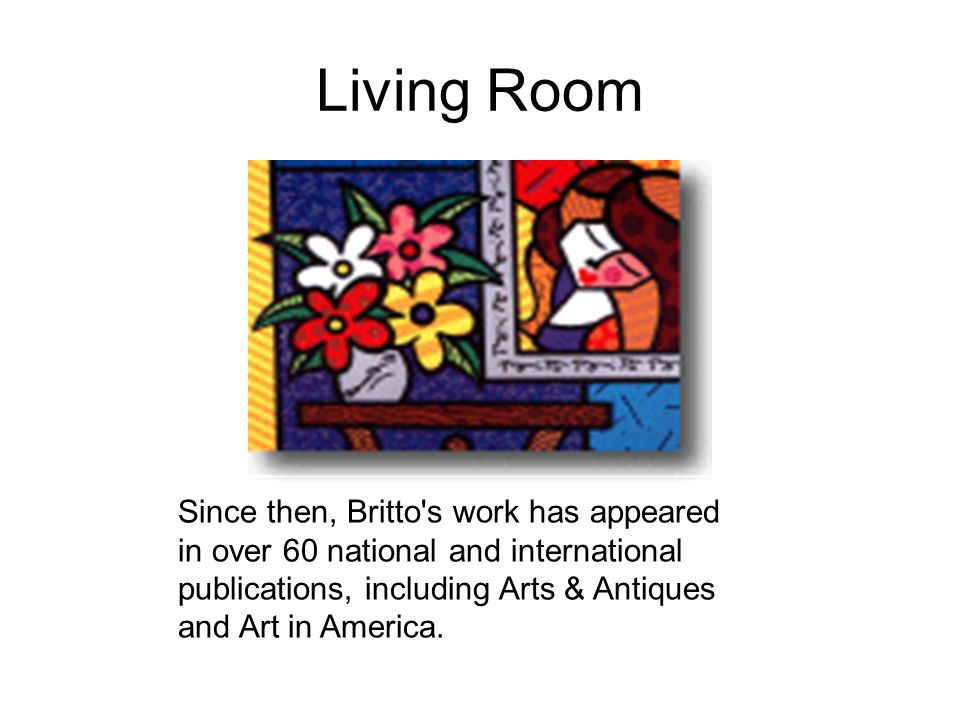 Living Room Since then, Britto s work has appeared in over 60 national and international publications, including Arts & Antiques and Art in America.