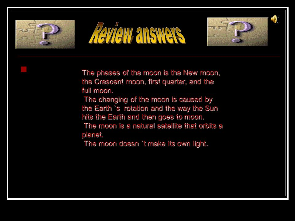 Review answers The phases of the moon is the New moon, the Crescent moon, first quarter, and the full moon.