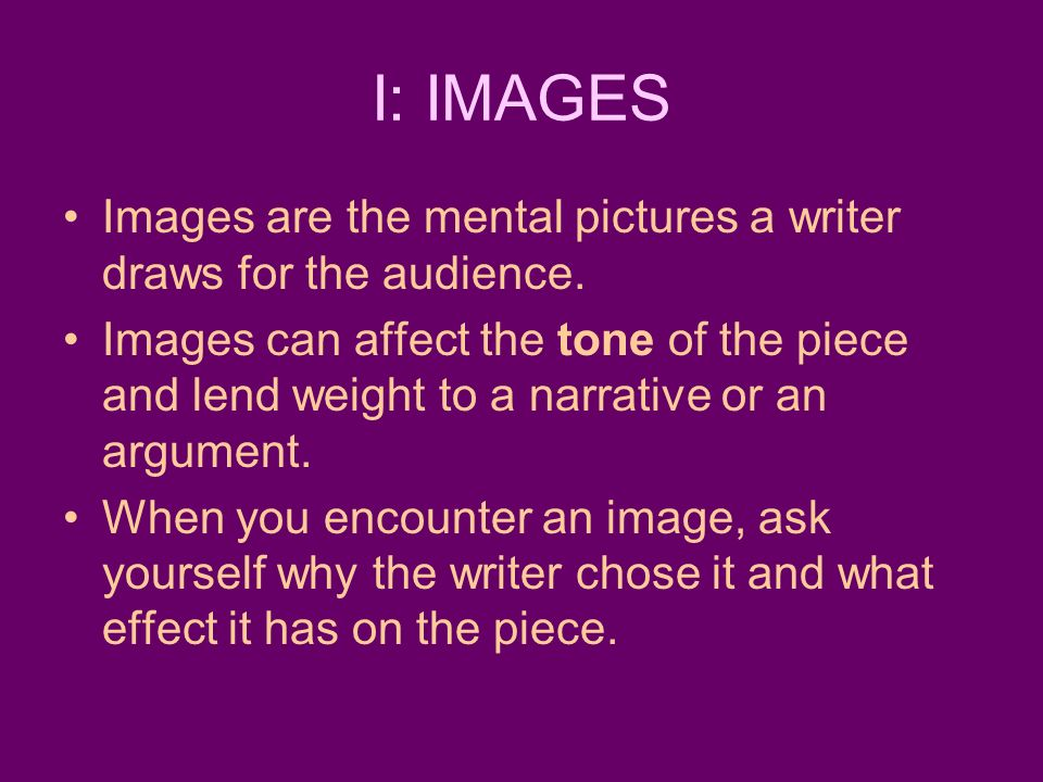 I: IMAGES Images are the mental pictures a writer draws for the audience.