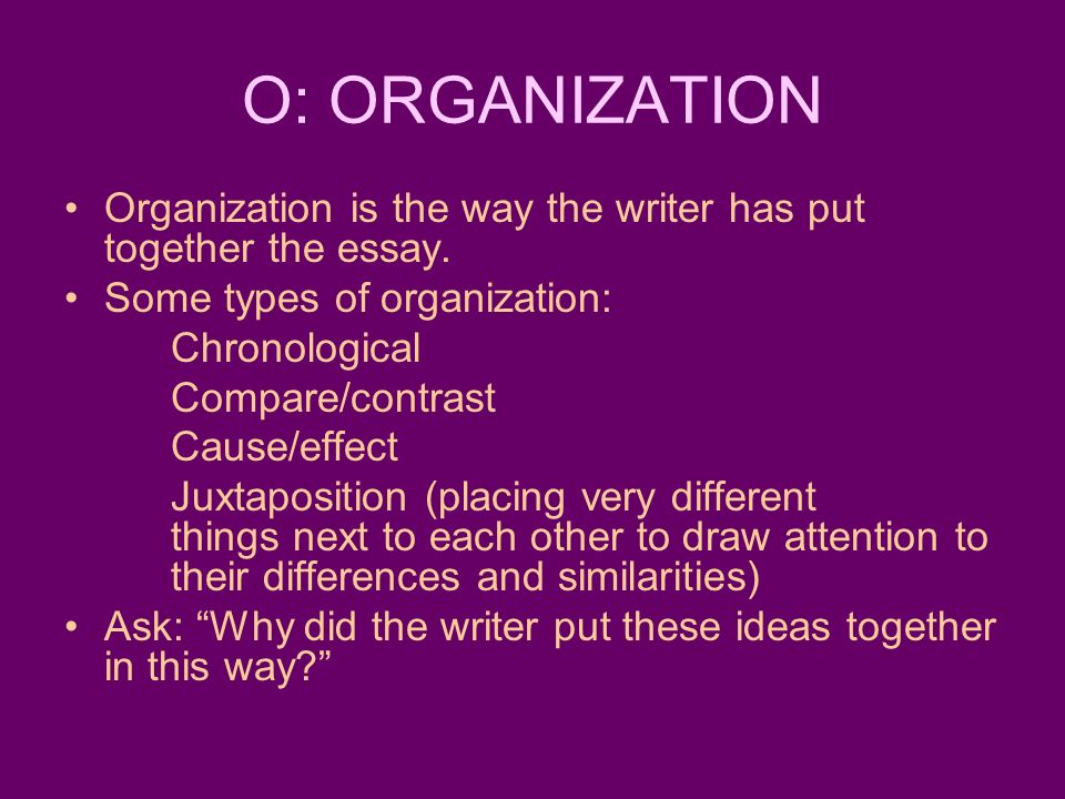 O: ORGANIZATION Organization is the way the writer has put together the essay. Some types of organization: