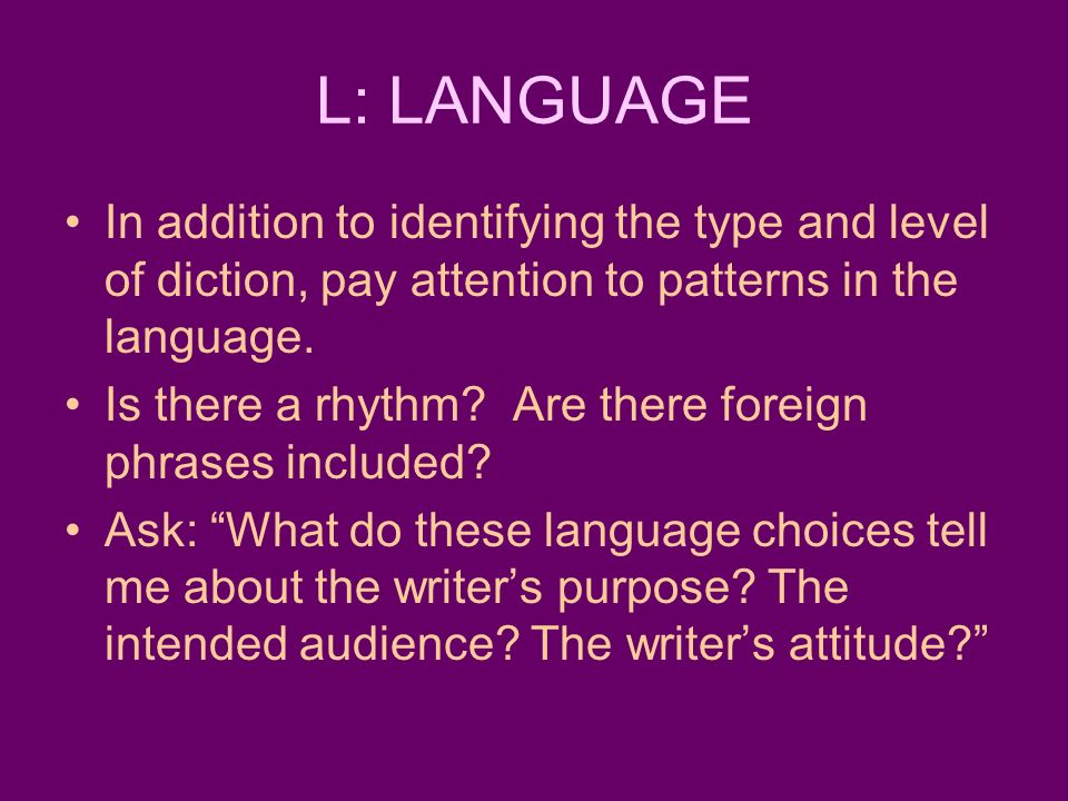 L: LANGUAGE In addition to identifying the type and level of diction, pay attention to patterns in the language.