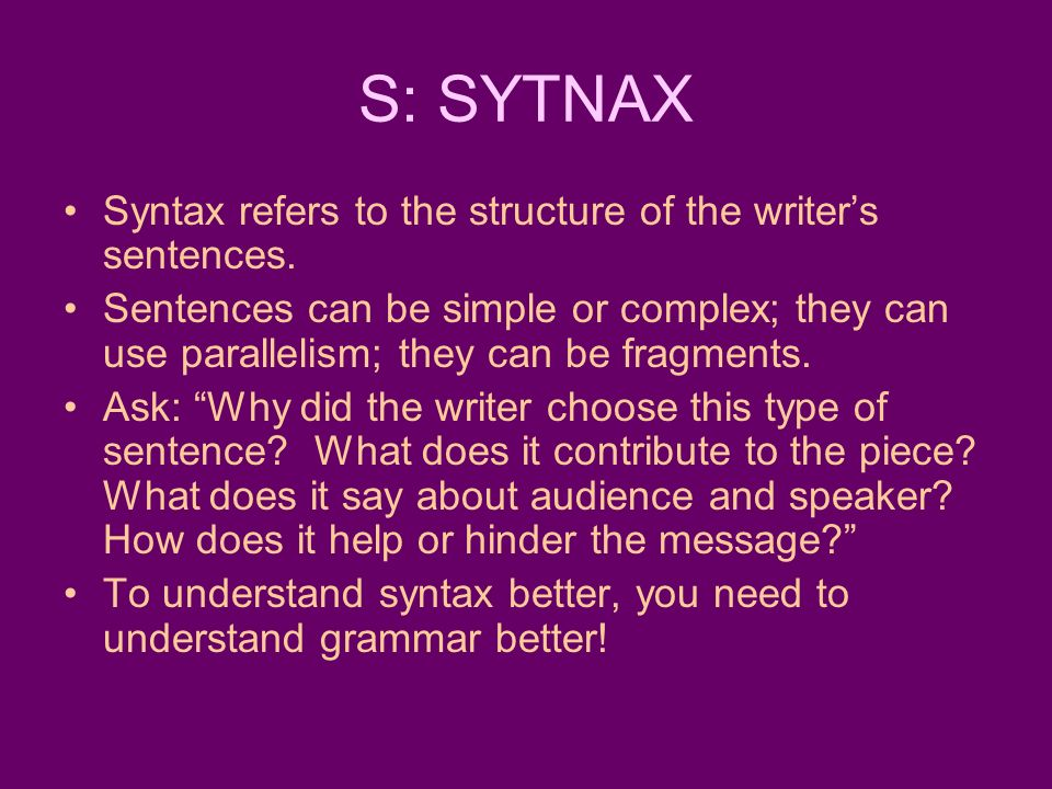 S: SYTNAX Syntax refers to the structure of the writer's sentences.