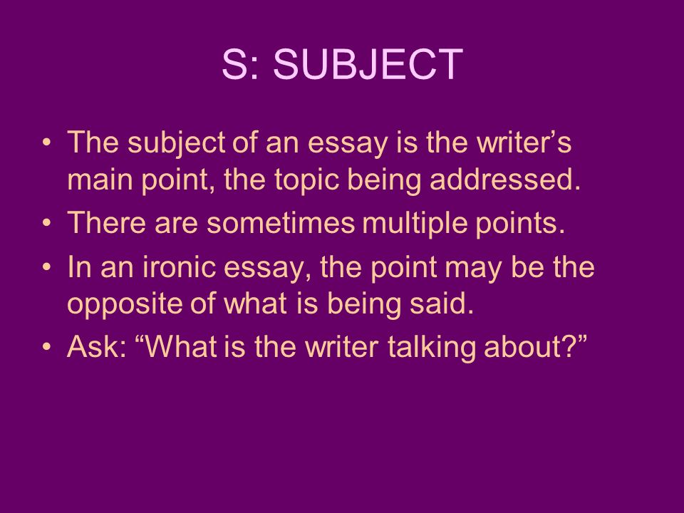 S: SUBJECT The subject of an essay is the writer's main point, the topic being addressed. There are sometimes multiple points.