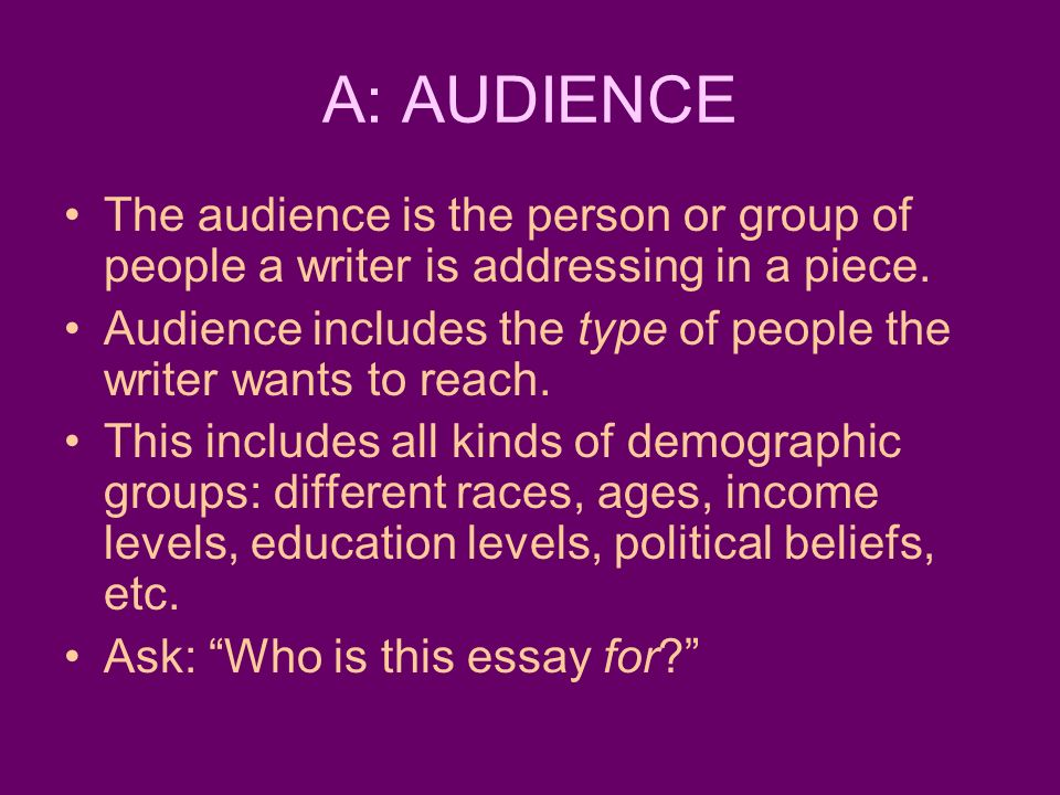 A: AUDIENCE The audience is the person or group of people a writer is addressing in a piece.