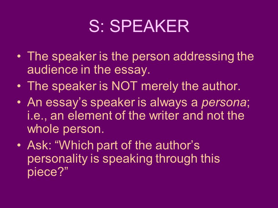 S: SPEAKER The speaker is the person addressing the audience in the essay. The speaker is NOT merely the author.