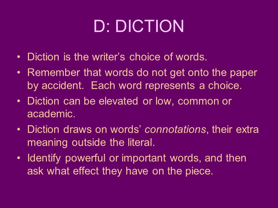 D: DICTION Diction is the writer's choice of words.