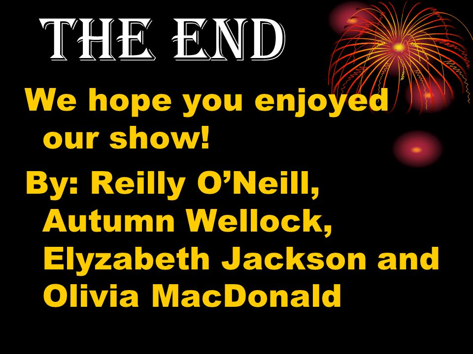 THE END We hope you enjoyed our show!