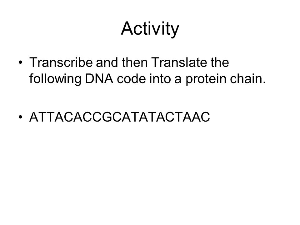 Activity Transcribe and then Translate the following DNA code into a protein chain.