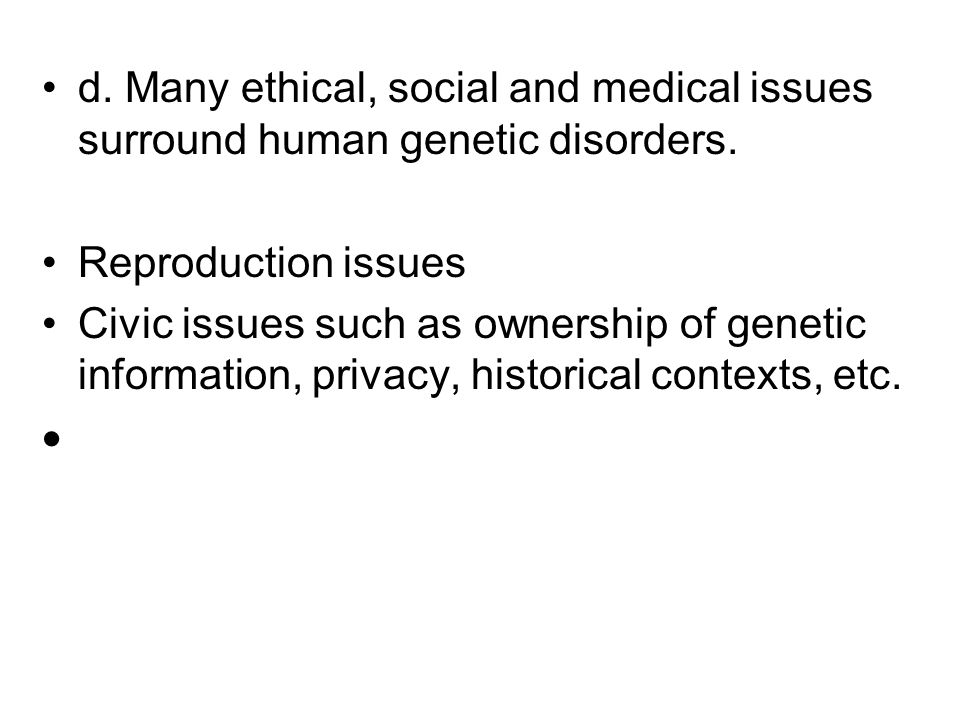 d. Many ethical, social and medical issues surround human genetic disorders.