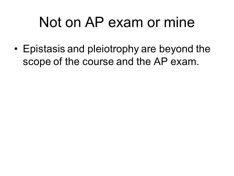 Not on AP exam or mineEpistasis and pleiotrophy are beyond the scope of the course and the AP exam.